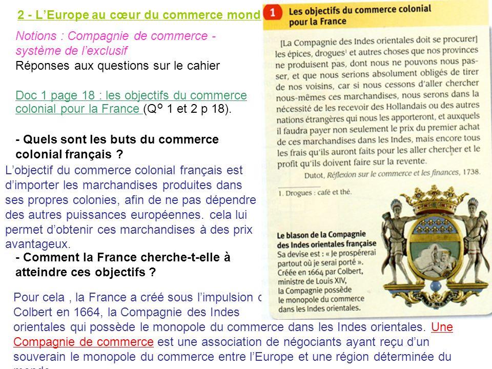 2 - LEurope au cœur du commerce mondial. Notions : Compagnie de commerce - système de lexclusif Réponses aux questions sur le cahier Doc 1 page 18 : l