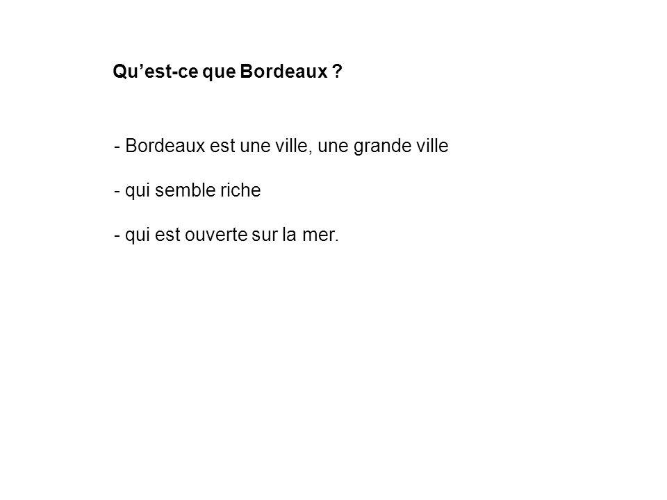 Quest-ce que Bordeaux ? - Bordeaux est une ville, une grande ville - qui semble riche - qui est ouverte sur la mer.