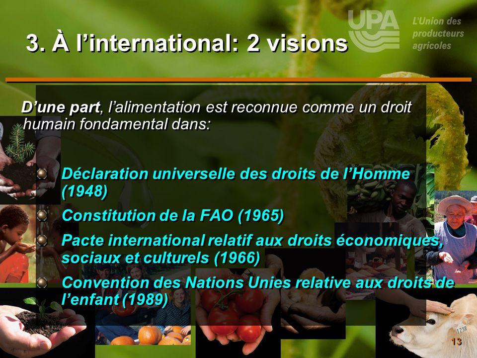 13 3. À linternational: 2 visions Dune part, lalimentation est reconnue comme un droit humain fondamental dans: Déclaration universelle des droits de