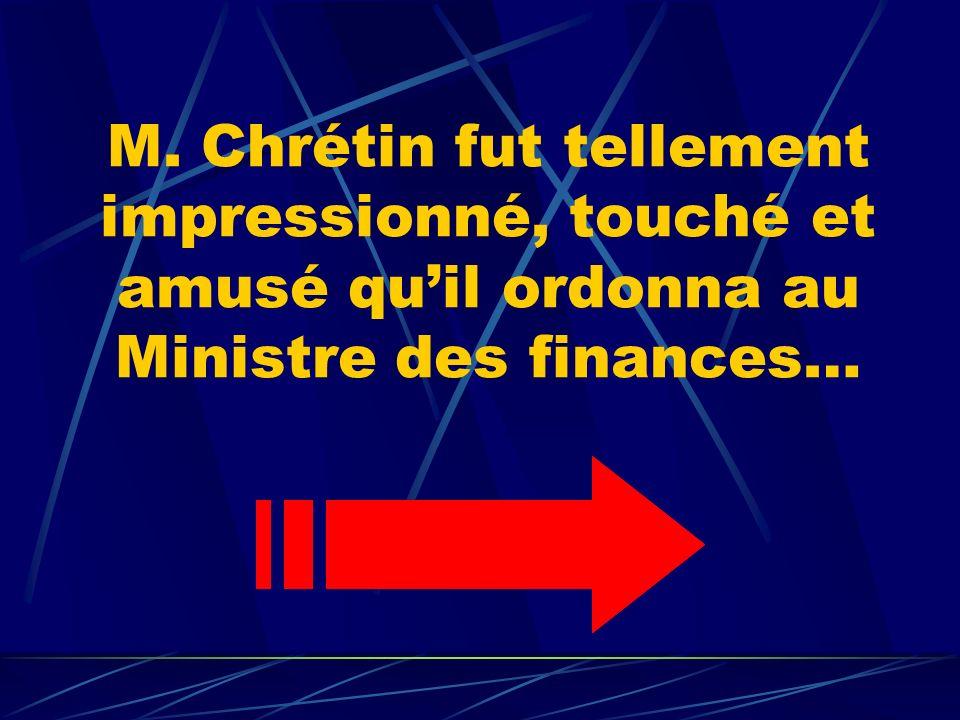 M. Chrétin fut tellement impressionné, touché et amusé quil ordonna au Ministre des finances…
