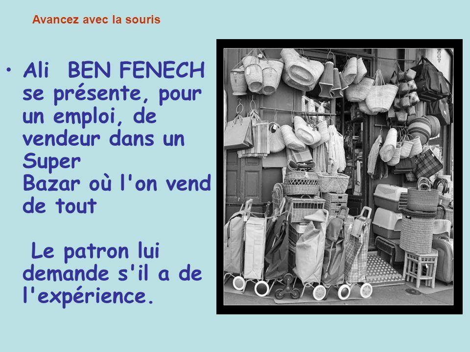 Ali BEN FENECH se présente, pour un emploi, de vendeur dans un Super Bazar où l on vend de tout Le patron lui demande s il a de l expérience.