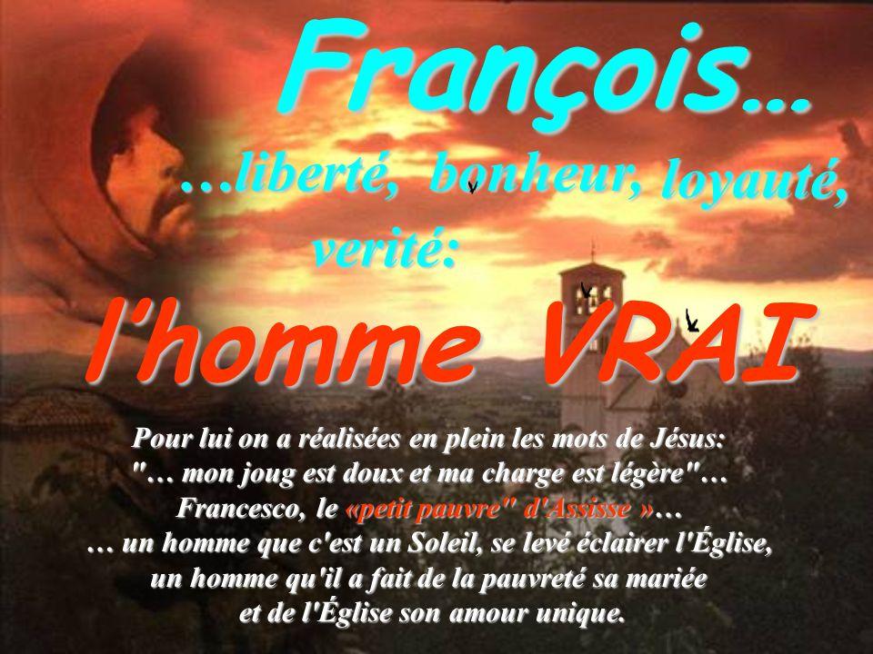 François……liberté, loyauté, bonheur, bonheur, verité: lhomme VRAI Pour lui on a réalisées en plein les mots de Jésus: