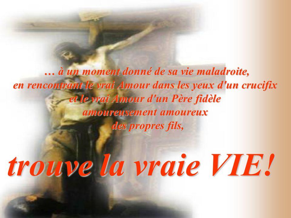 … à un moment donné de sa vie maladroite, en rencontrant le vrai Amour dans les yeux d'un crucifix et le vrai Amour d'un Père fidèle amoureusement amo