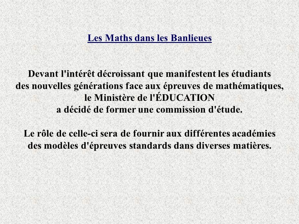 Les Maths dans les Banlieues Devant l intérêt décroissant que manifestent les étudiants des nouvelles générations face aux épreuves de mathématiques, le Ministère de l ÉDUCATION a décidé de former une commission d étude.