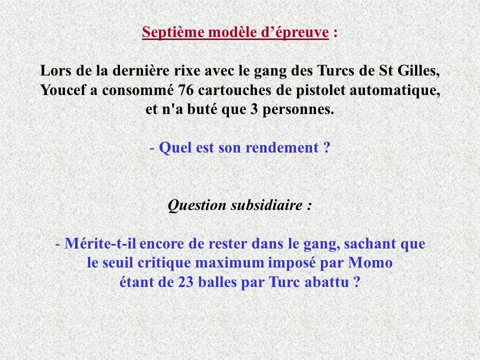 Septième modèle dépreuve : Lors de la dernière rixe avec le gang des Turcs de St Gilles, Youcef a consommé 76 cartouches de pistolet automatique, et n a buté que 3 personnes.