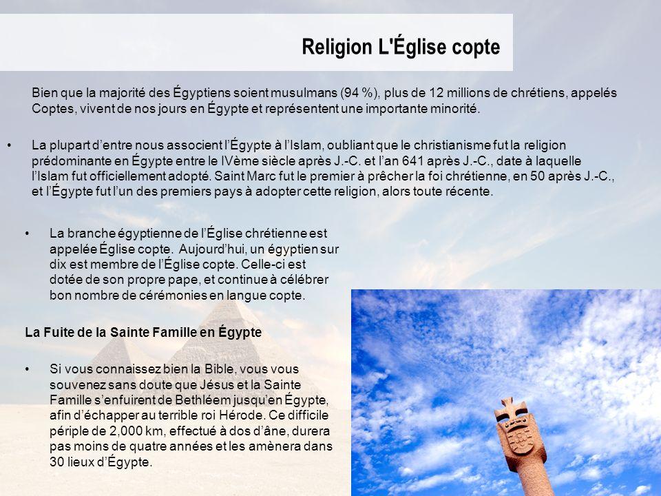 Religion L'Église copte Bien que la majorité des Égyptiens soient musulmans (94 %), plus de 12 millions de chrétiens, appelés Coptes, vivent de nos jo