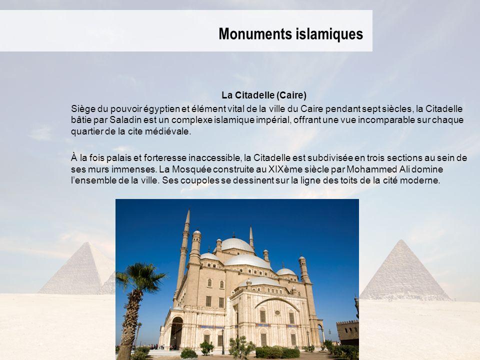 Monuments islamiques La Citadelle (Caire) Siège du pouvoir égyptien et élément vital de la ville du Caire pendant sept siècles, la Citadelle bâtie par Saladin est un complexe islamique impérial, offrant une vue incomparable sur chaque quartier de la cite médiévale.