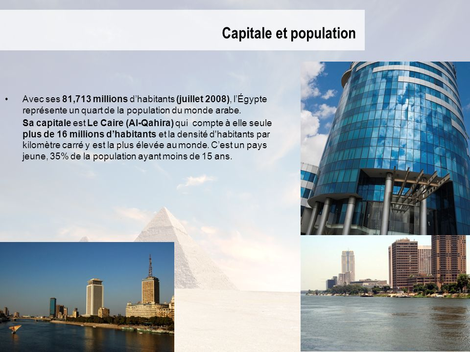 Capitale et population Avec ses 81,713 millions dhabitants (juillet 2008), lÉgypte représente un quart de la population du monde arabe. Sa capitale es