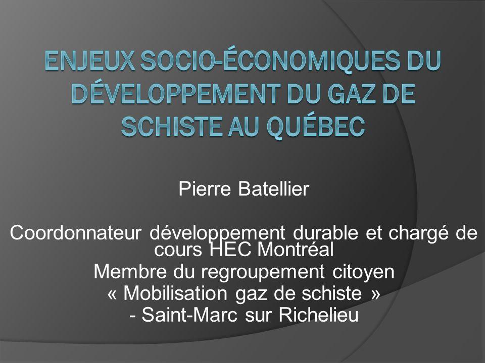 Pierre Batellier Coordonnateur développement durable et chargé de cours HEC Montréal Membre du regroupement citoyen « Mobilisation gaz de schiste » -