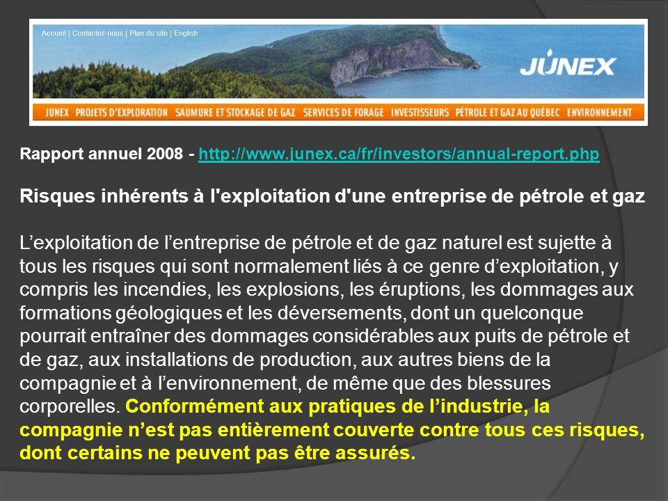 Rapport annuel 2008 - http://www.junex.ca/fr/investors/annual-report.phphttp://www.junex.ca/fr/investors/annual-report.php Risques inhérents à l exploitation d une entreprise de pétrole et gaz Lexploitation de lentreprise de pétrole et de gaz naturel est sujette à tous les risques qui sont normalement liés à ce genre dexploitation, y compris les incendies, les explosions, les éruptions, les dommages aux formations géologiques et les déversements, dont un quelconque pourrait entraîner des dommages considérables aux puits de pétrole et de gaz, aux installations de production, aux autres biens de la compagnie et à lenvironnement, de même que des blessures corporelles.