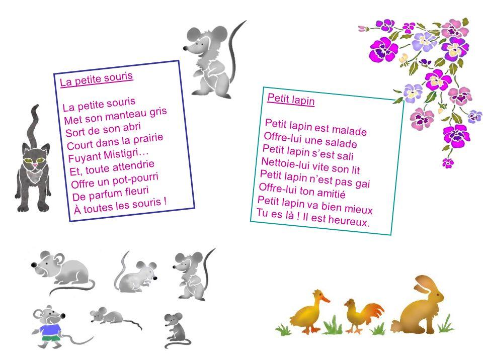 La petite souris Met son manteau gris Sort de son abri Court dans la prairie Fuyant Mistigri… Et, toute attendrie Offre un pot-pourri De parfum fleuri À toutes les souris .