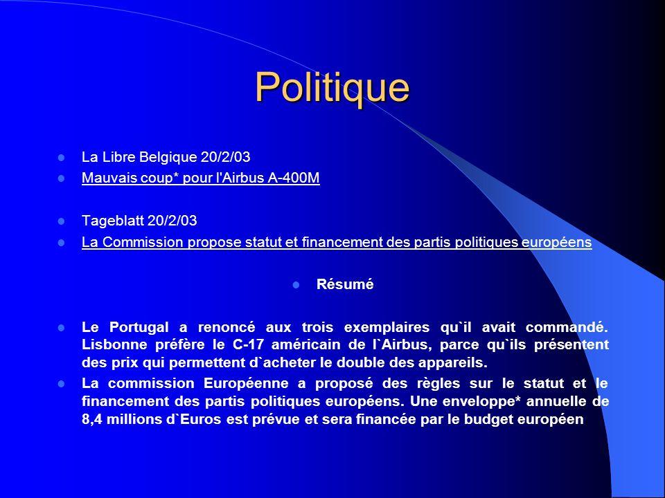 Politique La Libre Belgique 20/2/03 Mauvais coup* pour l Airbus A-400M Tageblatt 20/2/03 La Commission propose statut et financement des partis politiques européens Résumé Le Portugal a renoncé aux trois exemplaires qu`il avait commandé.