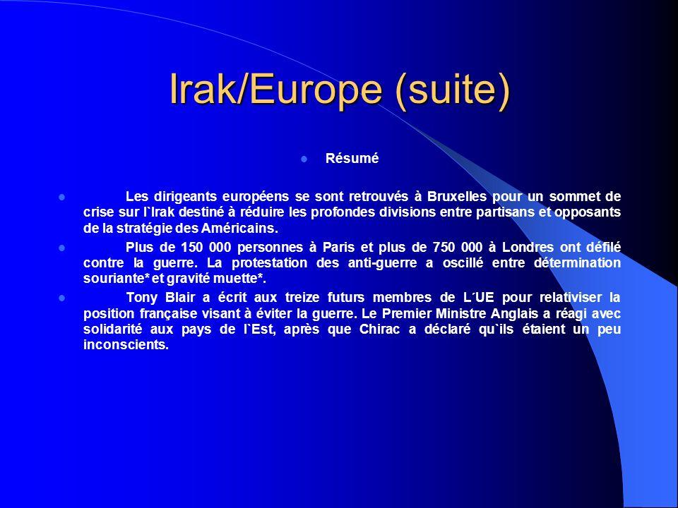 Irak/Europe (suite) Résumé Les dirigeants européens se sont retrouvés à Bruxelles pour un sommet de crise sur l`Irak destiné à réduire les profondes divisions entre partisans et opposants de la stratégie des Américains.