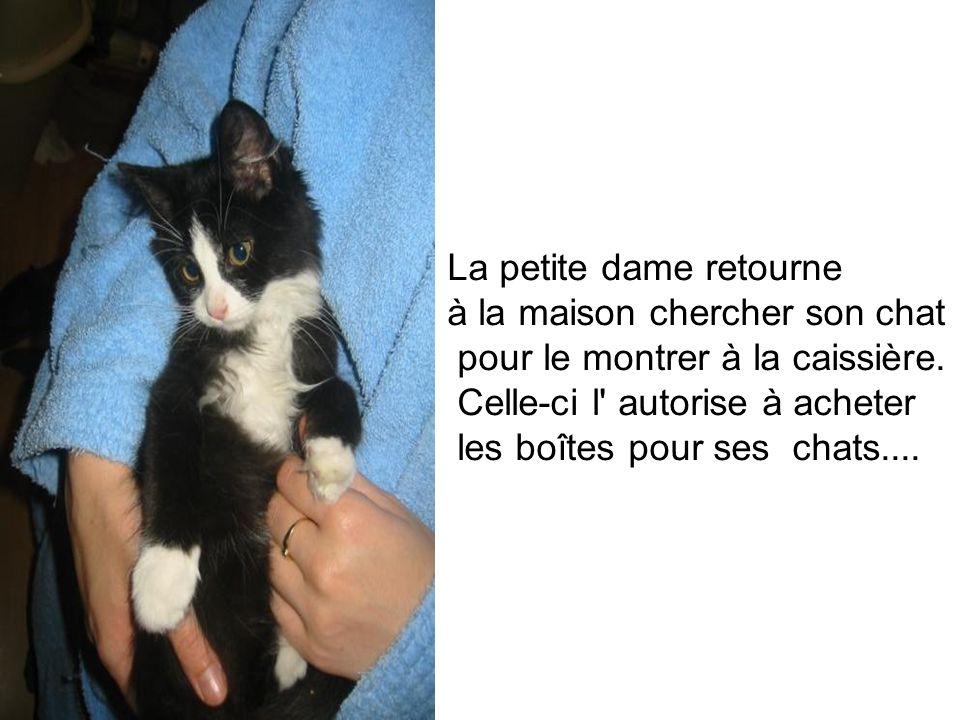 La petite dame retourne à la maison chercher son chat pour le montrer à la caissière. Celle-ci l' autorise à acheter les boîtes pour ses chats....