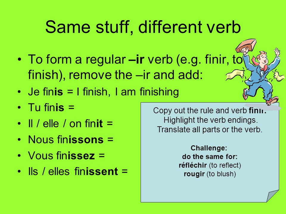Same stuff, different verb To form a regular –ir verb (e.g. finir, to finish), remove the –ir and add: Je finis = I finish, I am finishing Tu finis =