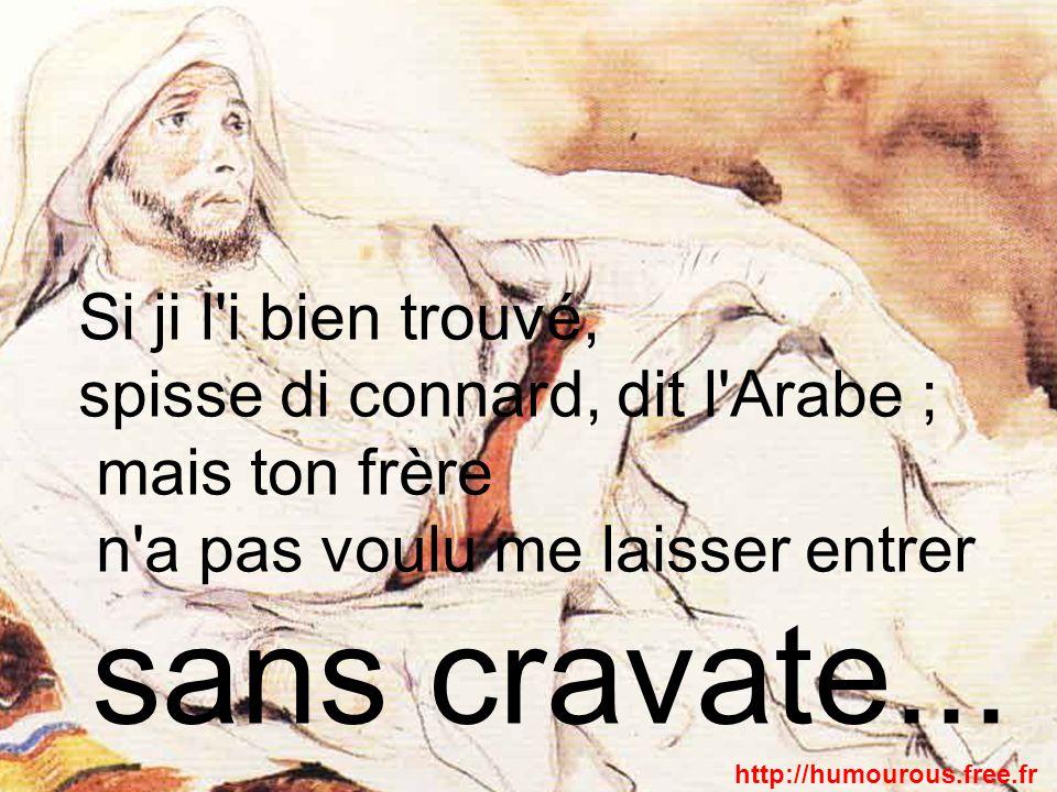 Si ji l'i bien trouvé, spisse di connard, dit l'Arabe ; mais ton frère n'a pas voulu me laisser entrer sans cravate... http://humourous.free.fr