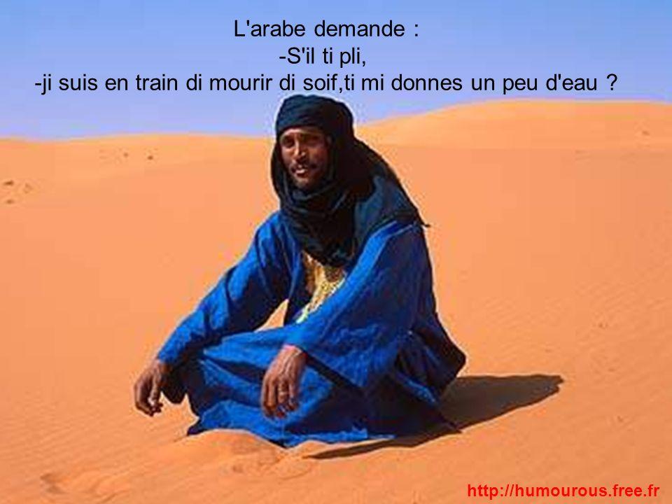 L'arabe demande : -S'il ti pli, -ji suis en train di mourir di soif,ti mi donnes un peu d'eau ? http://humourous.free.fr