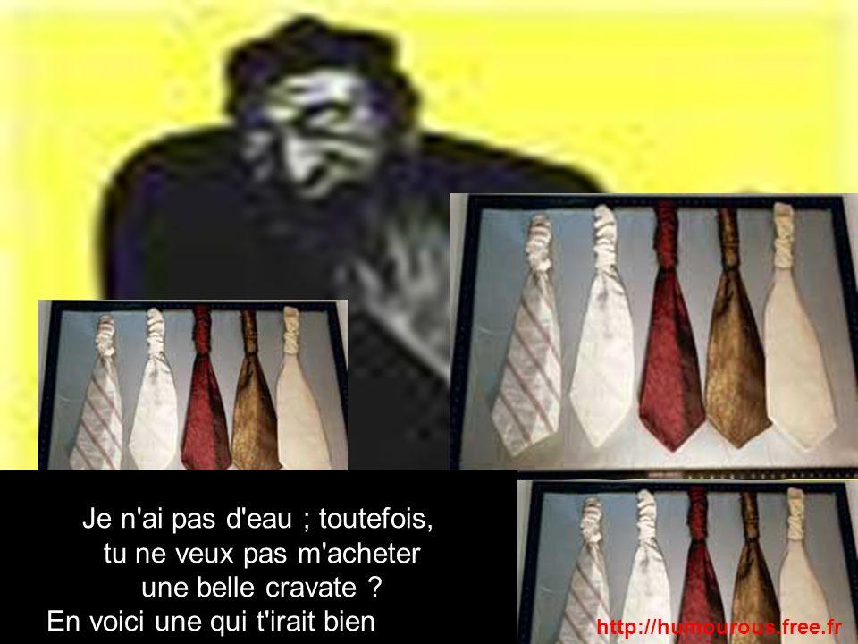 Je n'ai pas d'eau ; toutefois, tu ne veux pas m'acheter une belle cravate ? En voici une qui t'irait bien au teint http://humourous.free.fr