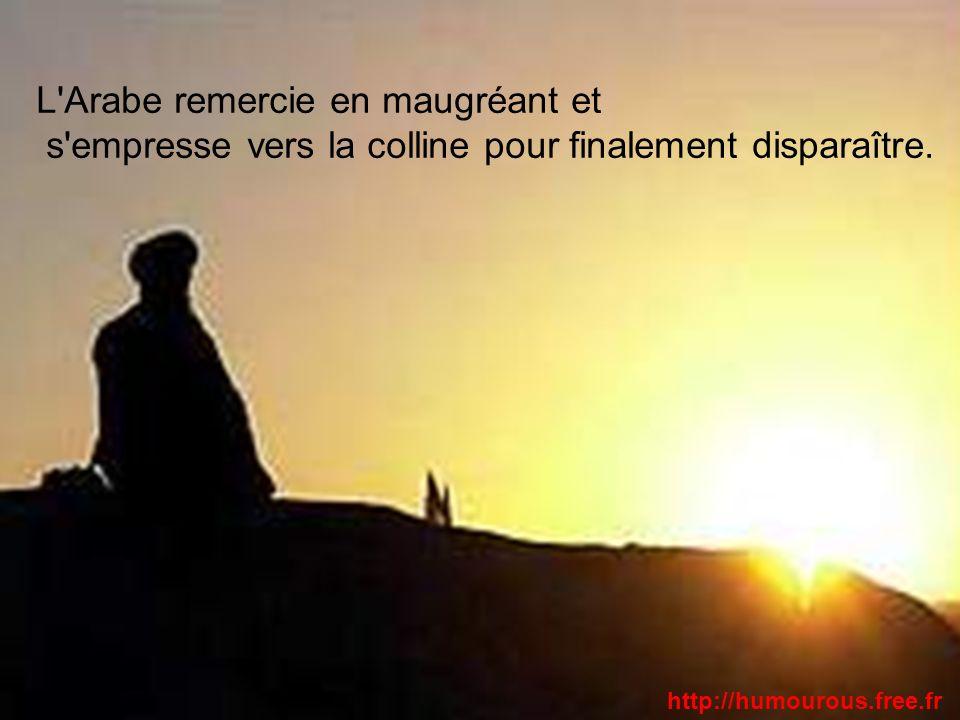 L'Arabe remercie en maugréant et s'empresse vers la colline pour finalement disparaître. http://humourous.free.fr