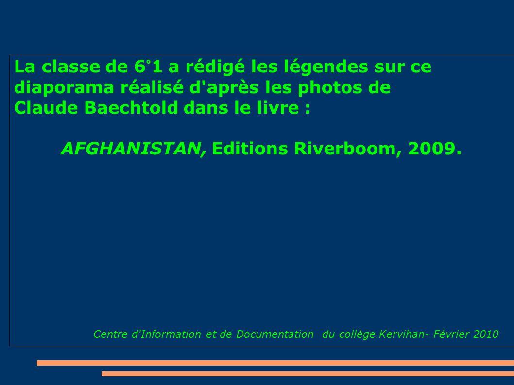La classe de 6°1 a rédigé les légendes sur ce diaporama réalisé d'après les photos de Claude Baechtold dans le livre : AFGHANISTAN, Editions Riverboom