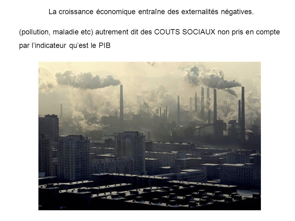 La croissance économique entraîne des externalités négatives. (pollution, maladie etc) autrement dit des COUTS SOCIAUX non pris en compte par lindicat