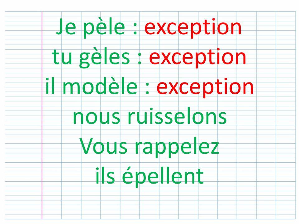 Je pèle : exception tu gèles : exception il modèle : exception nous ruisselons Vous rappelez ils épellent