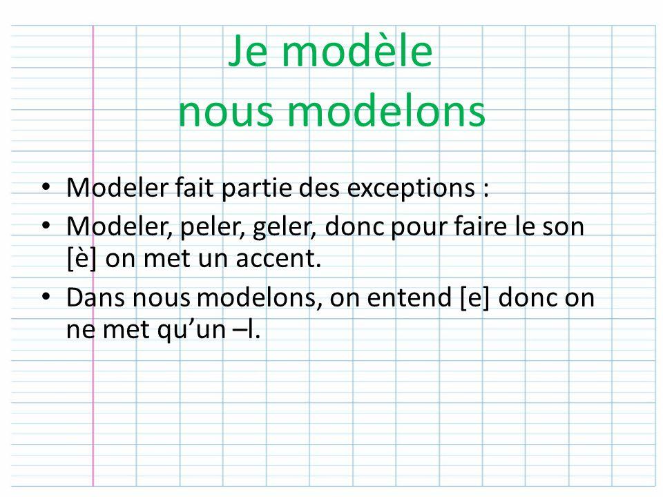 Je modèle nous modelons Modeler fait partie des exceptions : Modeler, peler, geler, donc pour faire le son [è] on met un accent. Dans nous modelons, o
