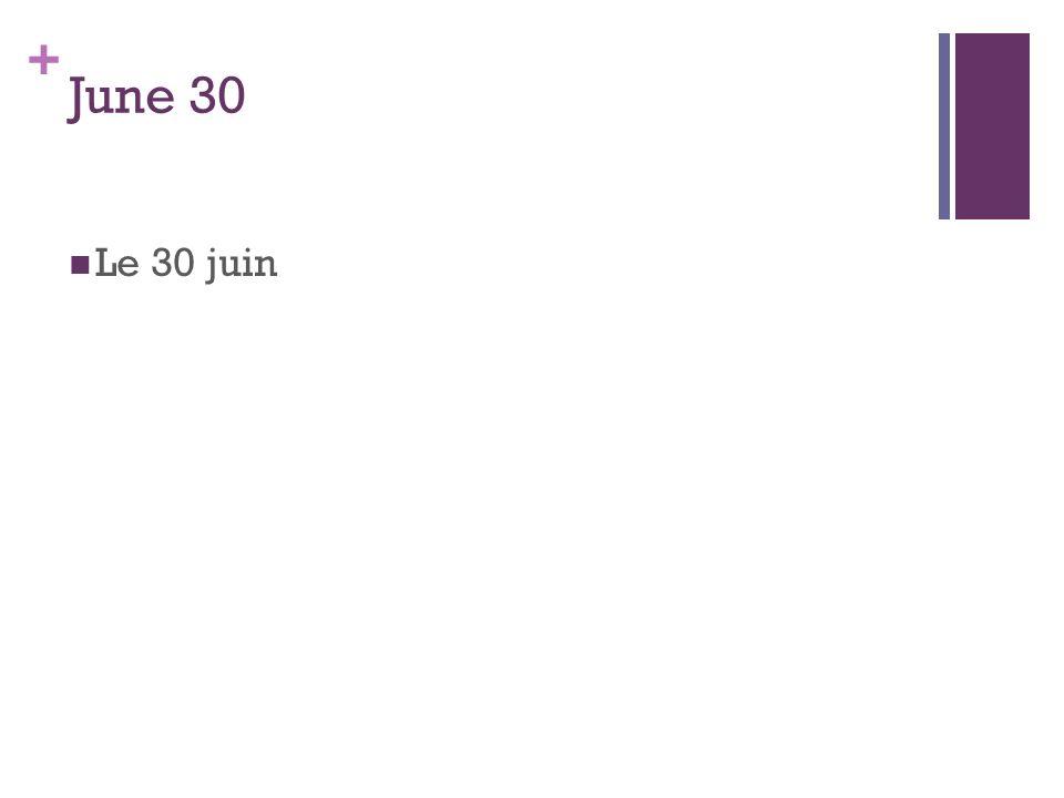 + June 30 Le 30 juin