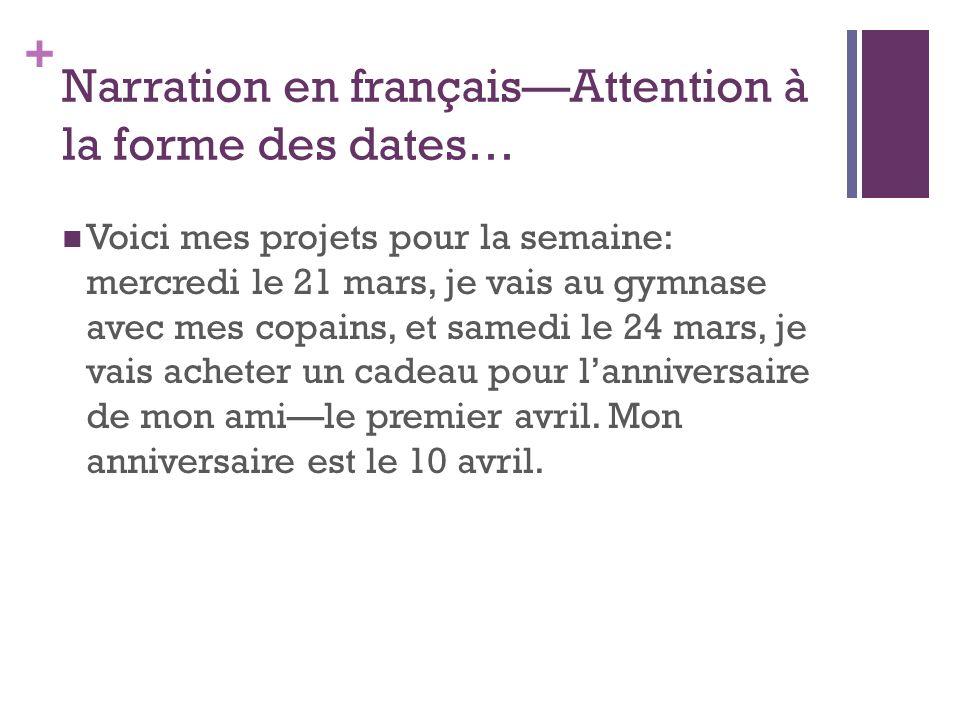 + Narration en françaisAttention à la forme des dates… Voici mes projets pour la semaine: mercredi le 21 mars, je vais au gymnase avec mes copains, et samedi le 24 mars, je vais acheter un cadeau pour lanniversaire de mon amile premier avril.