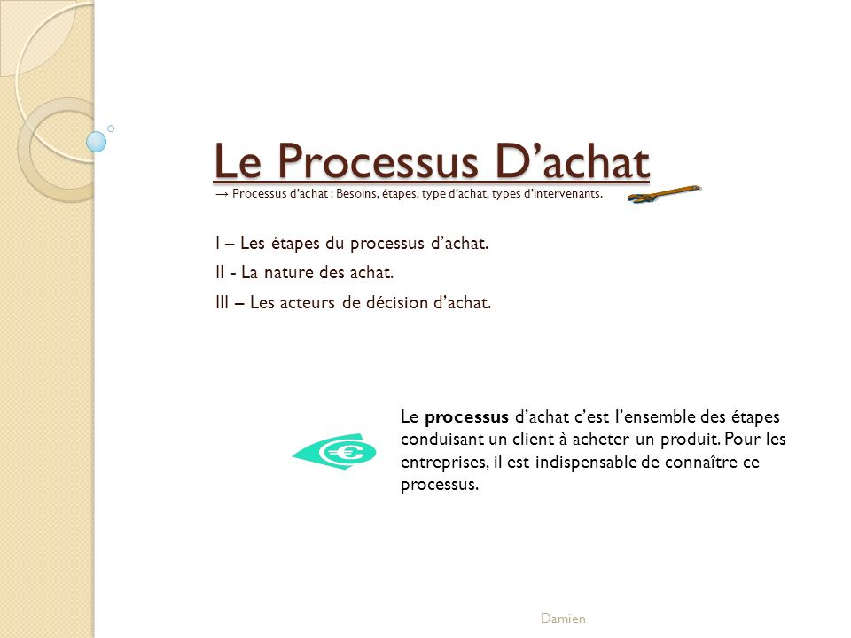 Le Processus Dachat Processus dachat : Besoins, étapes, type dachat, types dintervenants. I – Les étapes du processus dachat. II - La nature des achat