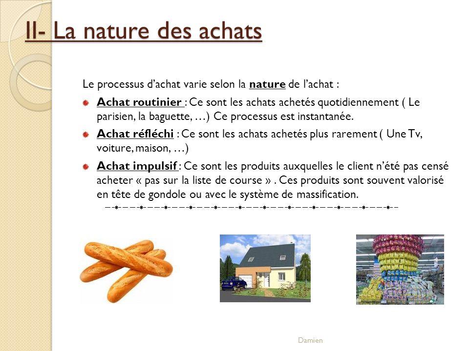 II- La nature des achats Le processus dachat varie selon la nature de lachat : Achat routinier : Ce sont les achats achetés quotidiennement ( Le paris