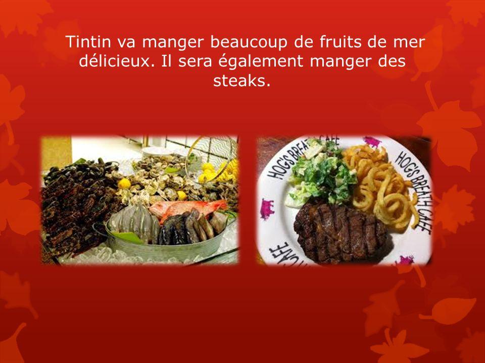 Tintin va manger beaucoup de fruits de mer délicieux. Il sera également manger des steaks.