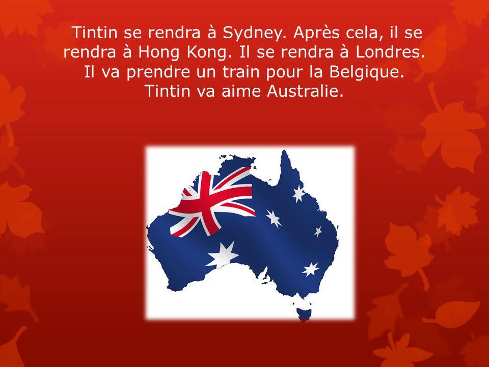 Tintin se rendra à Sydney. Après cela, il se rendra à Hong Kong. Il se rendra à Londres. Il va prendre un train pour la Belgique. Tintin va aime Austr