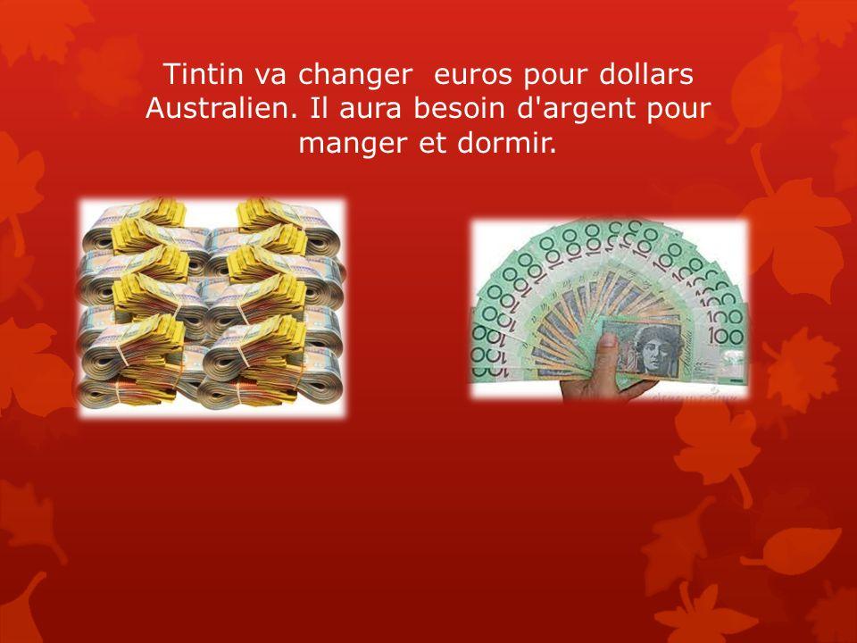 Tintin va changer euros pour dollars Australien. Il aura besoin d'argent pour manger et dormir.