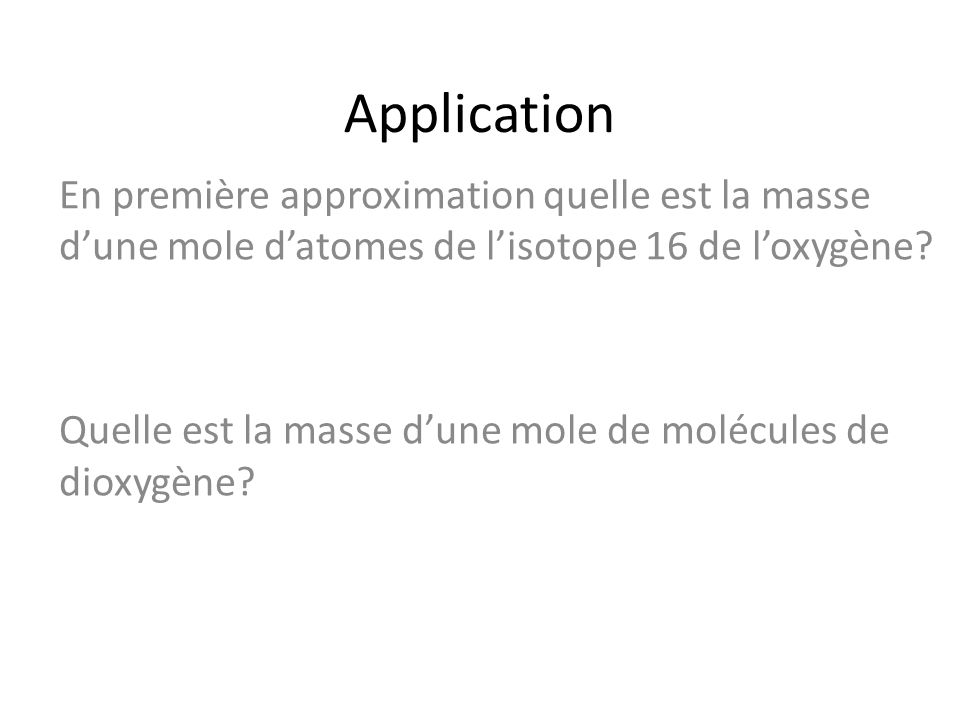 Application En première approximation quelle est la masse dune mole datomes de lisotope 16 de loxygène? Quelle est la masse dune mole de molécules de