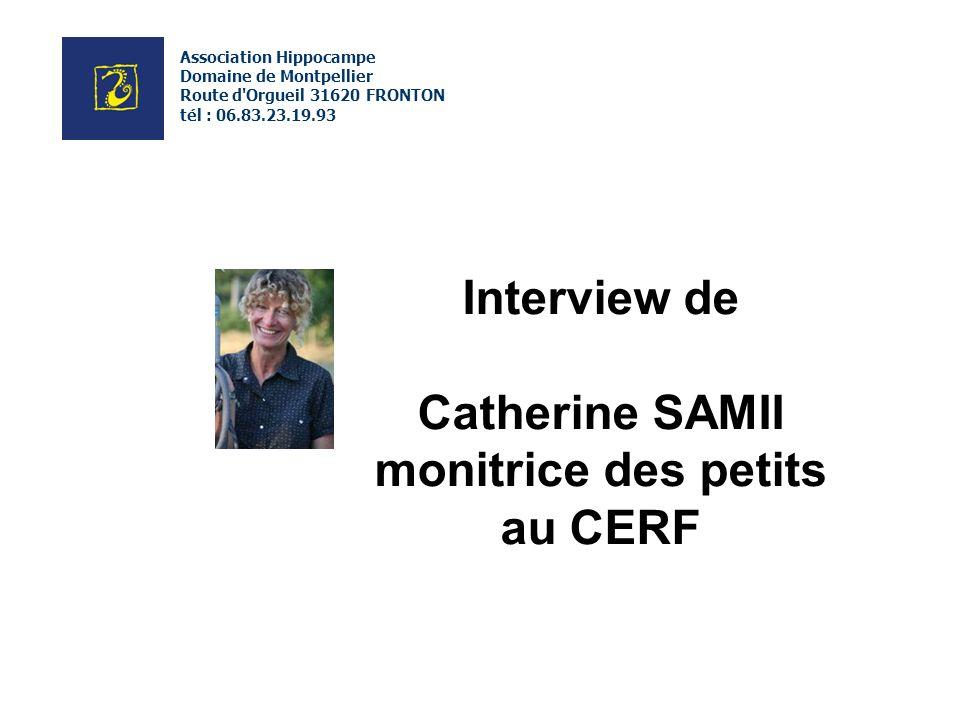 Interview de Catherine SAMII monitrice des petits au CERF Association Hippocampe Domaine de Montpellier Route d Orgueil 31620 FRONTON tél : 06.83.23.19.93