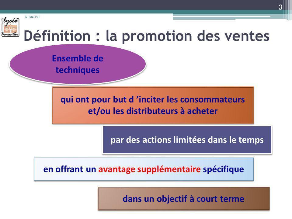 Définition : la promotion des ventes 3 R.GROSS Ensemble de techniques Ensemble de techniques qui ont pour but d inciter les consommateurs et/ou les di