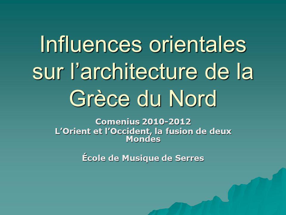 Influences orientales sur larchitecture de la Grèce du Nord Comenius 2010-2012 LOrient et lOccident, la fusion de deux Mondes École de Musique de Serres