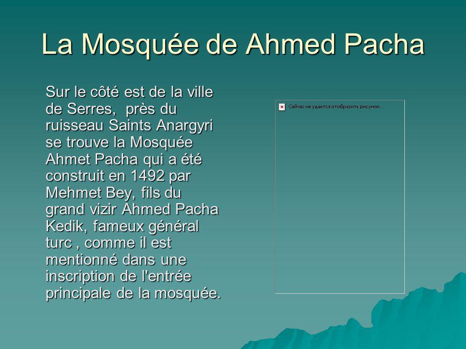 La Mosquée de Ahmed Pacha Sur le côté est de la ville de Serres, près du ruisseau Saints Anargyri se trouve la Mosquée Ahmet Pacha qui a été construit en 1492 par Mehmet Bey, fils du grand vizir Ahmed Pacha Kedik, fameux général turc, comme il est mentionné dans une inscription de l entrée principale de la mosquée.