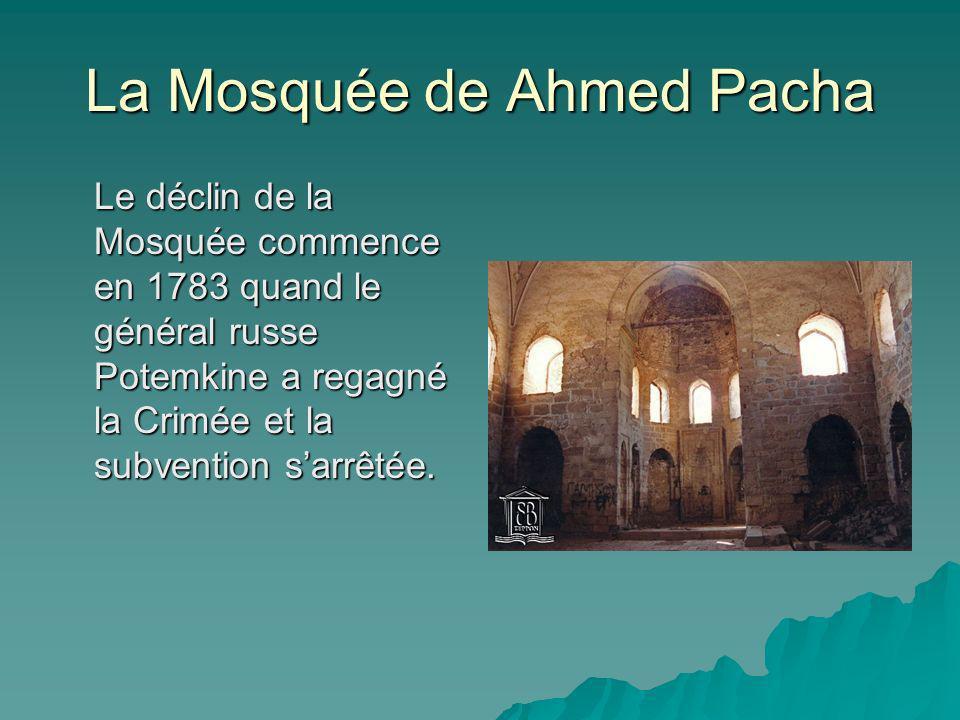 La Mosquée de Ahmed Pacha Le déclin de la Mosquée commence en 1783 quand le général russe Potemkine a regagné la Crimée et la subvention sarrêtée.