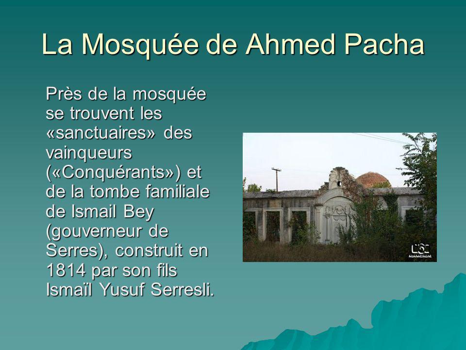 La Mosquée de Ahmed Pacha Près de la mosquée se trouvent les «sanctuaires» des vainqueurs («Conquérants») et de la tombe familiale de Ismail Bey (gouverneur de Serres), construit en 1814 par son fils Ismaïl Yusuf Serresli.