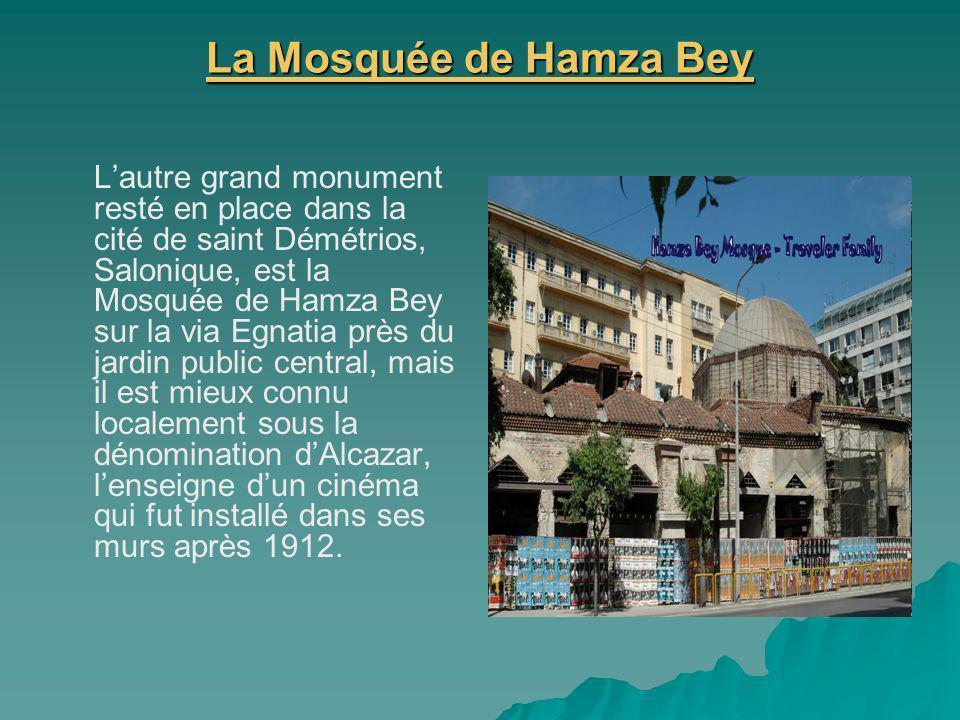 La Mosquée de Hamza Bey La Mosquée de Hamza Bey Lautre grand monument resté en place dans la cité de saint Démétrios, Salonique, est la Mosquée de Hamza Bey sur la via Egnatia près du jardin public central, mais il est mieux connu localement sous la dénomination dAlcazar, lenseigne dun cinéma qui fut installé dans ses murs après 1912.