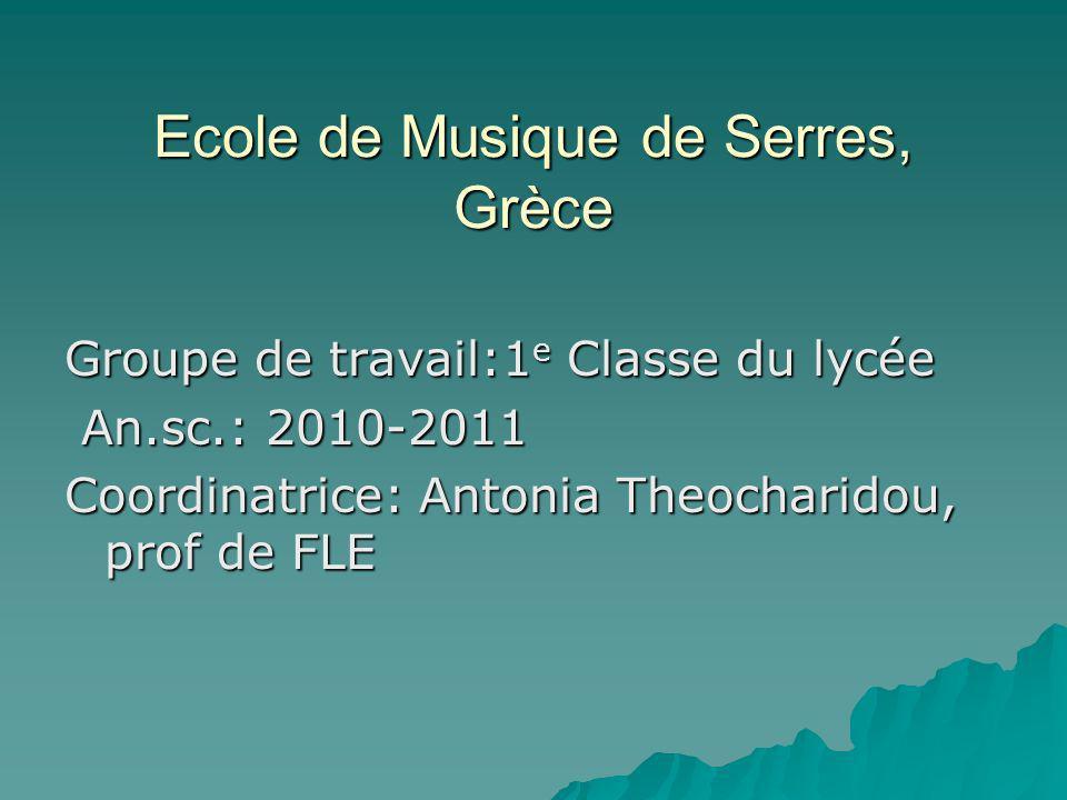 Ecole de Musique de Serres, Grèce Groupe de travail:1 e Classe du lycée An.sc.: 2010-2011 An.sc.: 2010-2011 Coordinatrice: Antonia Theocharidou, prof de FLE