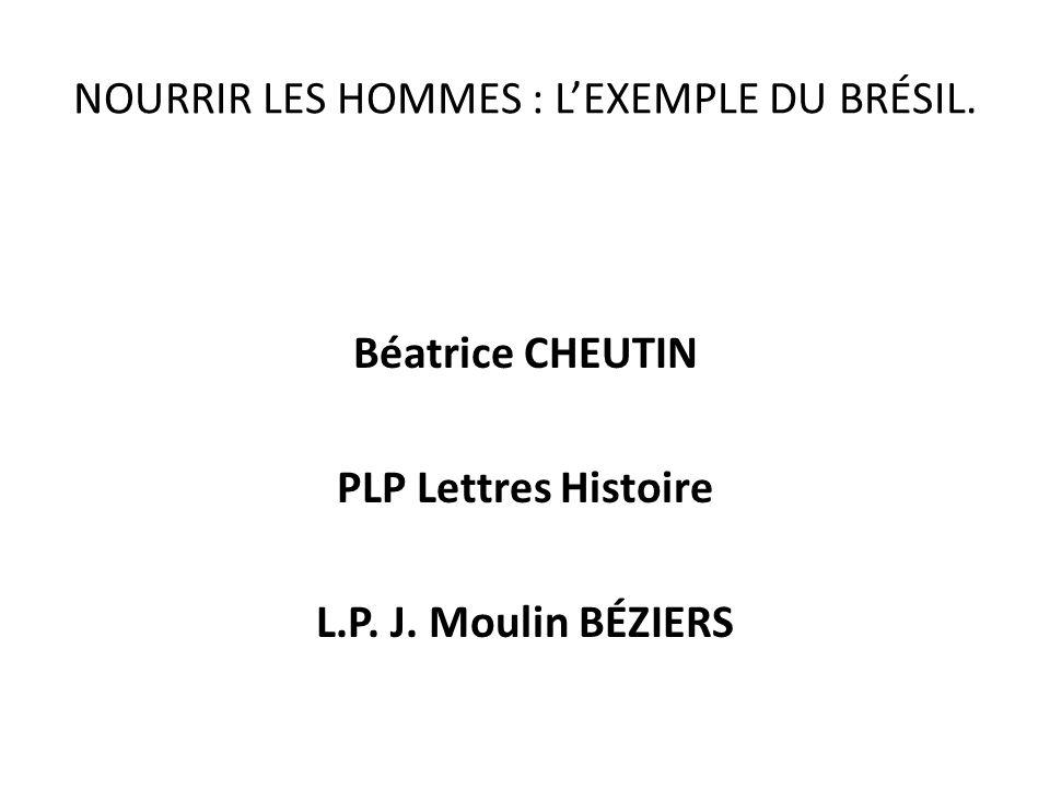 NOURRIR LES HOMMES : LEXEMPLE DU BRÉSIL. Béatrice CHEUTIN PLP Lettres Histoire L.P. J. Moulin BÉZIERS
