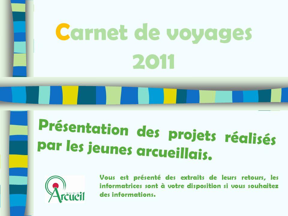 Carnet de voyages 2011 Présentation des projets réalisés par les jeunes arcueillais. Vous est présenté des extraits de leurs retours, les informatrice