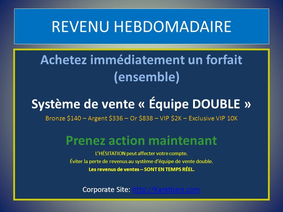 REVENU HEBDOMADAIRE Achetez immédiatement un forfait (ensemble) Système de vente « Équipe DOUBLE » Bronze $140 – Argent $336 – Or $838 – VIP $2K – Exc