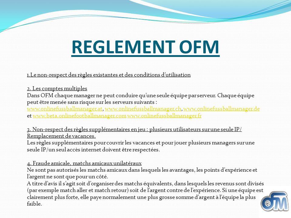 REGLEMENT OFM 1.Le non-respect des règles existantes et des conditions dutilisation 2. Les comptes multiples Dans OFM chaque manager ne peut conduire