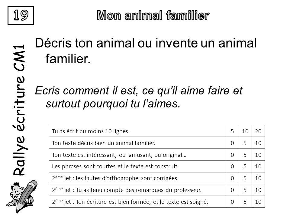 Rallye écriture CM1 Décris ton animal ou invente un animal familier. Ecris comment il est, ce quil aime faire et surtout pourquoi tu laimes. Tu as écr