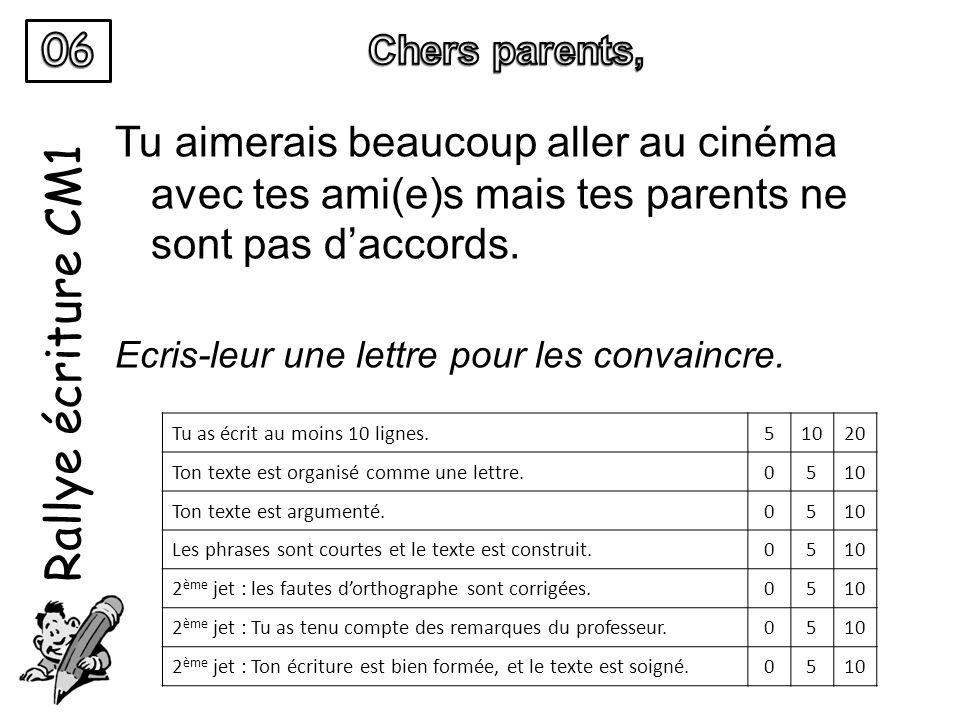 Rallye écriture CM1 Tu aimerais beaucoup aller au cinéma avec tes ami(e)s mais tes parents ne sont pas daccords. Ecris-leur une lettre pour les convai