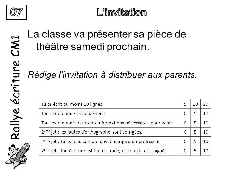 Rallye écriture CM1 La classe va présenter sa pièce de théâtre samedi prochain. Rédige linvitation à distribuer aux parents. Tu as écrit au moins 10 l
